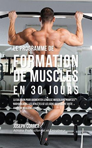 Le programme de formation de Muscles en 30 Jour: la solution pour augmenter la masse musculaire pour les bodybuilders, les athlètes et les gens qui veulent ... avoir un meilleur corps (French Edition)