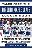Tales from the  Toronto Maple Leafs Locker Room: A Collection of the Greatest Maple Leafs Stories Ever Told (Tales from the Team) - David Shoalts