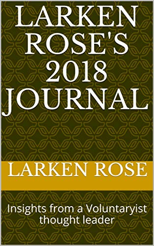 Larken Rose\'s 2018 Journal: Insights from a Voluntaryist thought leader (Voluntaryist\'s Journals) (English Edition)