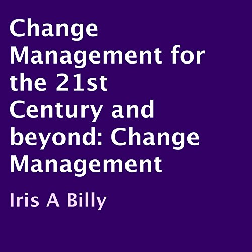 Change Management for the 21st Century and Beyond: Change Management
