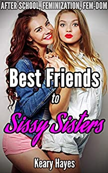 Best Friends to Sissy Sisters: An After School Feminization, Transgender, Femdom Erotic Novella by [Keary Hayes]