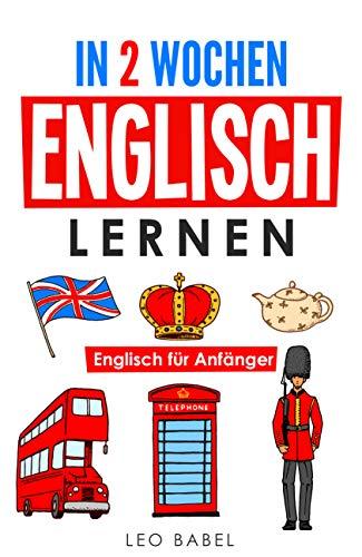 In 2 Wochen Englisch lernen – Englisch für Anfänger: Englisch schnell und einfach für den Alltag und Reisen. Grammatik, die wichtigsten Vokabeln, Aussprache, ... lernen (Leo Babels Sprachbücher)