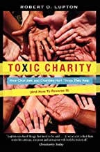 Toxic Charity: How Churches and Charities Hurt Those They Help, And How to Reverse It
