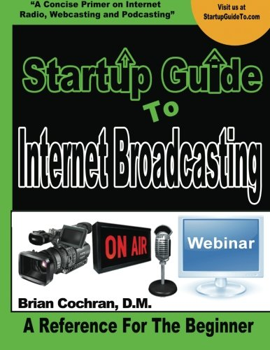 Startup Guide To Internet Broadcasting: Learn how to start our own Internet TV, Radio, Podcast and more