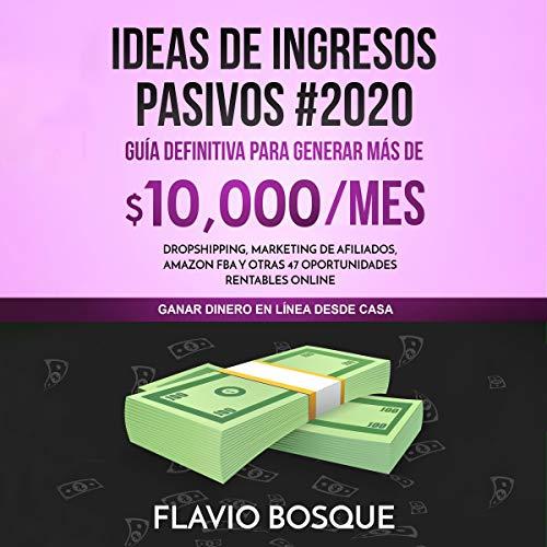 Ideas De Ingresos Pasivos #2020: Guía Definitiva Para Generar Más De $10.000/Mes: Dropshipping, Marketing De Afiliados, Amazon Fba Y Otras 47 Oportunidades Rentables Online