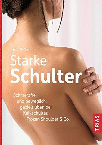 Starke Schulter: Schmerzfrei und beweglich: gezielt üben bei Kalkschulter, Frozen Shoulder & Co.