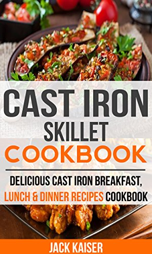Cast Iron Skillet Cookbook: Delicious Cast Iron Breakfast, Lunch & Dinner Recipes Cookbook (English Edition)