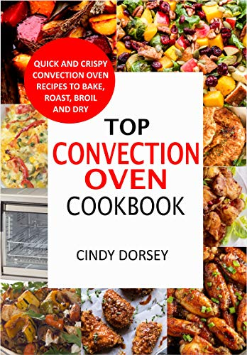 Top Convection Oven Cookbook: Quick And Crispy Convention Oven Recipes To Bake, Roast, Broil And Dry (English Edition)
