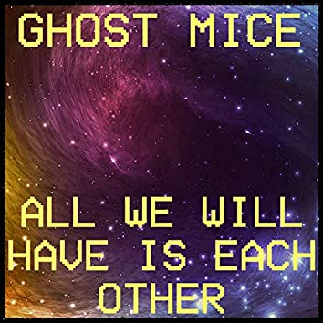 All We Will Have Is Each Other