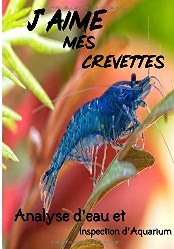 J'Aime mes Crevettes Analyse d'eau et Inspection d'Aquarium: Suivi et maintenance de votre aquarium | 121 pages, 7 x 10 pouces | Journal de bord pour ... Analyse de l'eau | Inspection de l'aquarium |