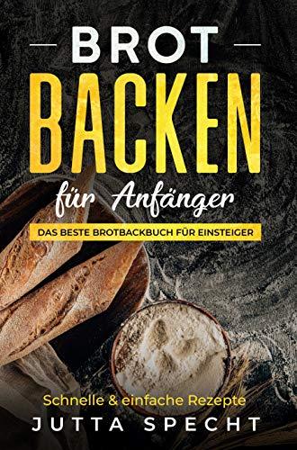 Backen: Brot backen für Einsteiger: Das beste Brotbackbuch für Einsteiger mit 26 leckeren und einfachen Rezepten