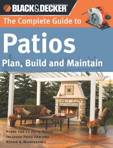 The The Complete Guide to Patios (Black & Decker): Plan, Build and Maintain (Black & Decker Complete Guide)