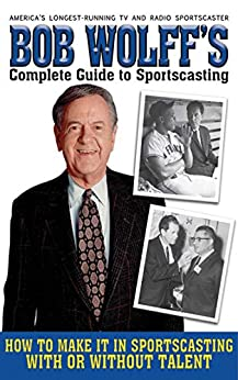 Bob Wolff's Complete Guide to Sportscasting: How to Make It in Sportscasting With or Without Talent by [Bob Wolff]