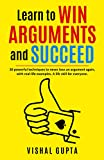 Learn to Win Arguments and Succeed: 20 Powerful Techniques to Never Lose an Argument again, with Real Life Examples. A Life Skill for Everyone. (LIFE TRANSFORMATION AND LIFESKILLS Book 1)