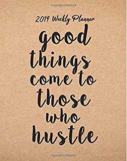 2019 Weekly Planner: Good things come to those who hustle: Inspirational Quote Yearly Monthly Calendar 2019 Daily Agenda Weekly Personal Organizer, ... 2019 monthly planner Series) (Volume 2)