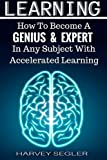 Learning: How To Become a Genius And Expert In Any Subject With Accelerated Learning (Accelerated Learning, Learn Faster, How To Learn, Make It Stick, Brain Training)