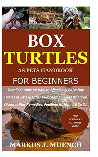 Box Turtles as Pets Handbook for Beginners: Detailed Guide on How to Effectively Raise Box Turtle as Pets & Other Purposes; Includes Its Care& Diseases Plus Remedies; Feeding; Its Home & So On