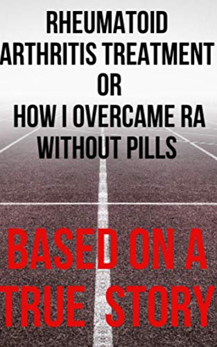 Rheumatoid Arthritis Treatment: or How I Overcame RA Without Pills (English Edition)