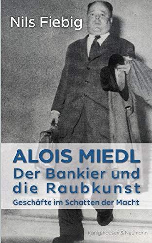 Alois Miedl. Der Bankier und die Raubkunst: Geschäfte im Schatten der Macht