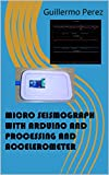 MICRO SEISMOGRAPH WITH ARDUINO AND PROCESSING AND ACCELEROMETER (English Edition)