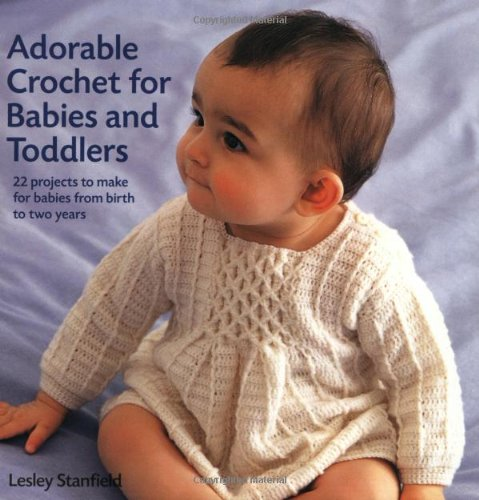 Adorable Crochet for Babies and Toddlers: 22 Projects to Make for Babies from Birth to Two Years By Lesley Stanfield