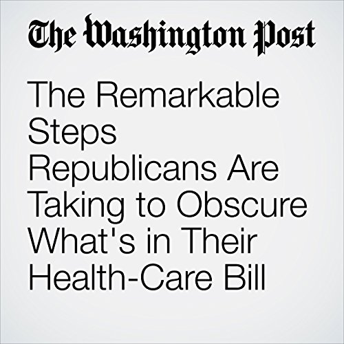 The Remarkable Steps Republicans Are Taking to Obscure What's in Their Health-Care Bill audiobook cover art