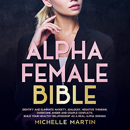 Listen Alpha Female Bible: Identify and Eliminate Anxiety, Jealousy, Negative Thinking, Overcome Anger and audio book