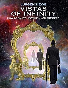 Vistas of Infinity - How to Enjoy Life When You Are Dead by [Jurgen Ziewe]