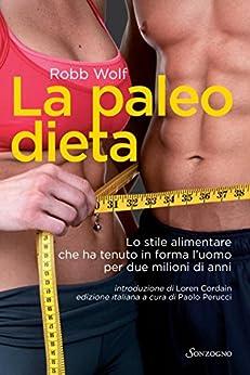 La paleo dieta: Lo stile alimentare che ha tenuto in forma l'uomo per due milioni di anni (Tascabili varia) di [Robb Wolf, Paolo Perucci, Thalin Zarmanian]