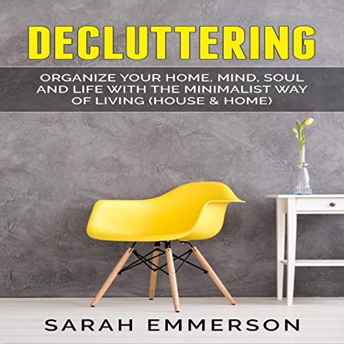 Decluttering: Organize Your Home, Mind, Soul and Life with the Minimalist Way of Living (House & Home) Audiobook By Sarah Emmerson cover art