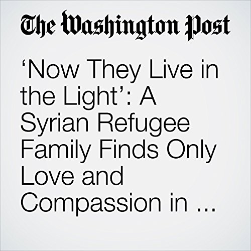 'Now They Live in the Light': A Syrian Refugee Family Finds Only Love and Compassion in America copertina