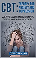 CBT Therapy for Anxiety and Depression: The Best Tools and Tips for Learning How to Manage Depression, Anxiety, Worry, and Stress to Bring Happiness to Your Life