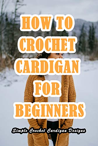 How To Crochet Cardigan For Beginners: Simple Crochet Cardigan Designs: Easy Cardigan Crochet (English Edition)