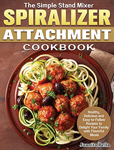 The Simple Stand Mixer Spiralizer Attachment Cookbook: Healthy, Delicious and Easy-to-Follow Recipes to Delight Your Family with Flavorful Meals