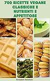 700 Ricette Vegane Classiche E Nutrienti E Appetitose : Ricette Per Colazione, Pranzo, Cena, Zuppe, Insalate, Pasta, Fagioli, Biscotti, Torte, Vacanze, Casseruole, Pizza, Hamburger, Salse, Antipasti