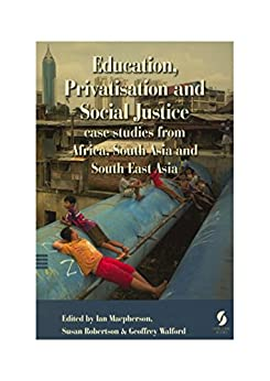 Education, Privatisation and Social Justice: case studies from Africa, South Asia and South East Asia by [Ian Macpherson, Susan Robertson, Geoffrey Walford]