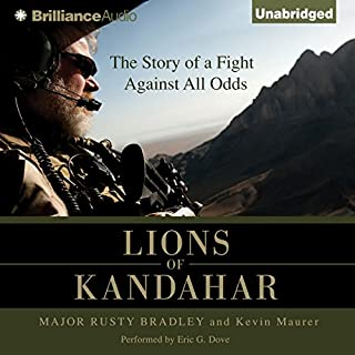 Lions of Kandahar     The Story of a Fight Against All Odds              Written by:                                                                                                                                 Major Rusty Bradley,                                                                                        Kevin Maurer                               Narrated by:                                                                                                                                 Eric G. Dove                      Length: 8 hrs and 37 mins     11 ratings     Overall 4.9