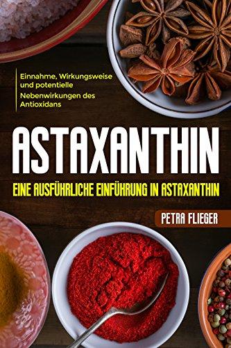 Astaxanthin: ✅Eine ausführliche Einführung in Astaxanthin.✅ Einnahme, Wirkungsweise und potentielle Nebenwirkungen des Antioxidans. (German Edition)