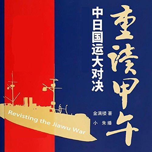 重读甲午:中日国运大对决 - 重讀甲午:中日國運大對決 [Revisting the Jiawu War] audiobook cover art