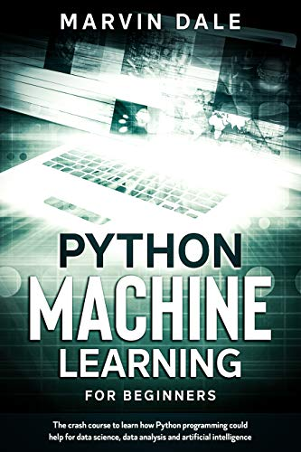 Python Machine Learning For Beginners: The Crash Course To Learn How Python Programming Could Help For Data Science, Data Analysis And Artificial Intelligence (English Edition)