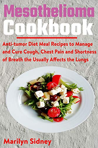 Mesothelioma Cookbook: Anti-tumor Diet Meal Recipes to Manage and Cure Cough, Chest Pain and Shotness of Breath the Usually Affects the Lungs (English Edition)