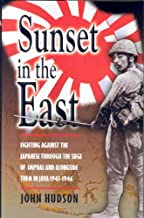 Sunset in the East: A War Memoir of Burma and Java 1943-46: Fighting Against the Japanese Through the Seige of Imphal and Alongside Them in Java 1943-1946