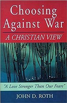 Choosing Against War: A Christian View by [John Roth]