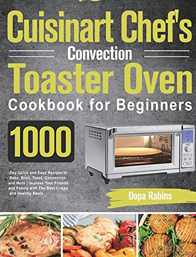 Cuisinart Chef's Convection Toaster Oven Cookbook for Beginners: 1000-Day Quick and Easy Recipes to Bake, Broil, Toast, Convection and More Impress ... Family with The Best Crispy and Healthy Meals