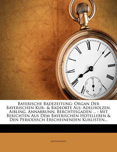 Anonymous: Bayerische Badezeitung.: Organ Der Bayerischen Kur- & Badeorte ALS: Adelholzen, Aibling, Annabrunn, Berchtesgaden ...: Mit Berichten Aus Dem Ba