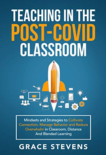 Teaching in the Post Covid Classroom: Mindsets and Strategies to Cultivate Connection, Manage Behavior and Reduce Overwhelm in Classroom, Distance and Blended Learning (English Edition)