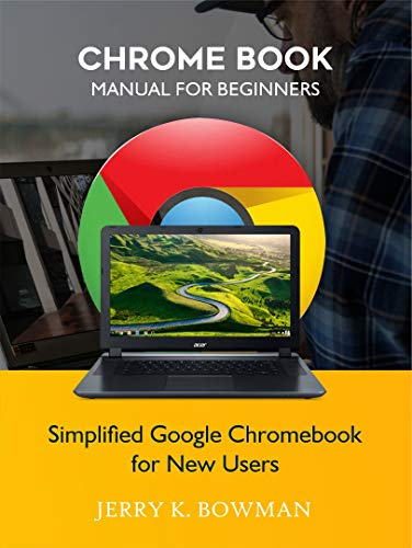 CHROME BOOK MANUAL FOR BEGINNERS: Simplified Google Chromebook for New Users