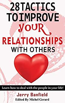 28 Tactics to Improve your Relationships with Others: Learn how to deal with the people in your life! by [Jerry Banfield, Michel Gerard]