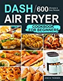 Dash Air Fryer Cookbook for Beginners: 600 Affordable and Easy Recipes for You and Your Family to Air Fry...