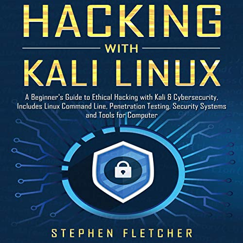 Hacking with Kali Linux: A Beginner's Guide to Ethical Hacking with Kali & Cybersecurity, Includes Linux Command Line, Penetration Testing, Security Systems and Tools for Computer